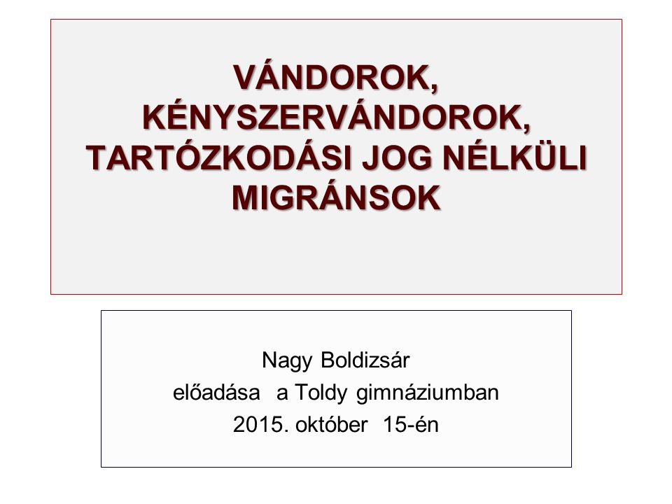 VÁNDOROK, KÉNYSZERVÁNDOROK, TARTÓZKODÁSI JOG NÉLKÜLI MIGRÁNSOK Nagy Boldizsár előadása a Toldy gimnáziumban 2015. október 15-én