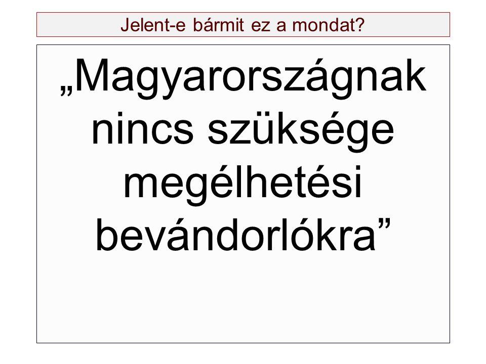"""Jelent-e bármit ez a mondat? """"Magyarországnak nincs szüksége megélhetési bevándorlókra"""""""