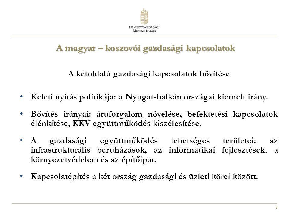 8 A magyar – koszovói gazdasági kapcsolatok A kétoldalú gazdasági kapcsolatok bővítése Keleti nyitás politikája: a Nyugat-balkán országai kiemelt irány.