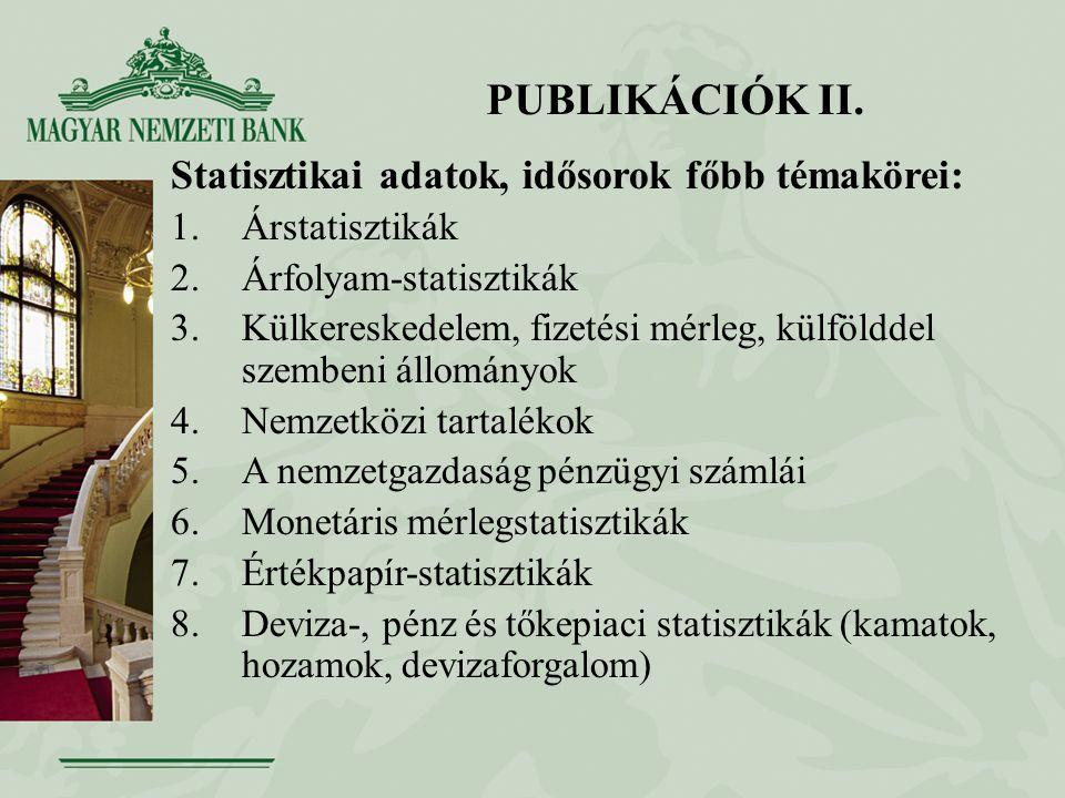 PUBLIKÁCIÓK II. Statisztikai adatok, idősorok főbb témakörei: 1.Árstatisztikák 2.Árfolyam-statisztikák 3.Külkereskedelem, fizetési mérleg, külfölddel