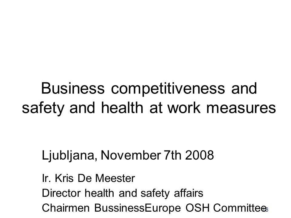 16 Business competitiveness and safety and health at work measures Ljubljana, November 7th 2008 Ir. Kris De Meester Director health and safety affairs