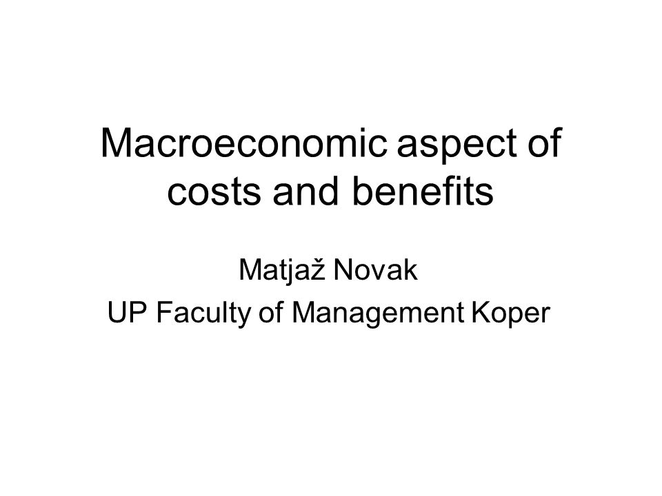 Macroeconomic aspect of costs and benefits Matjaž Novak UP Faculty of Management Koper