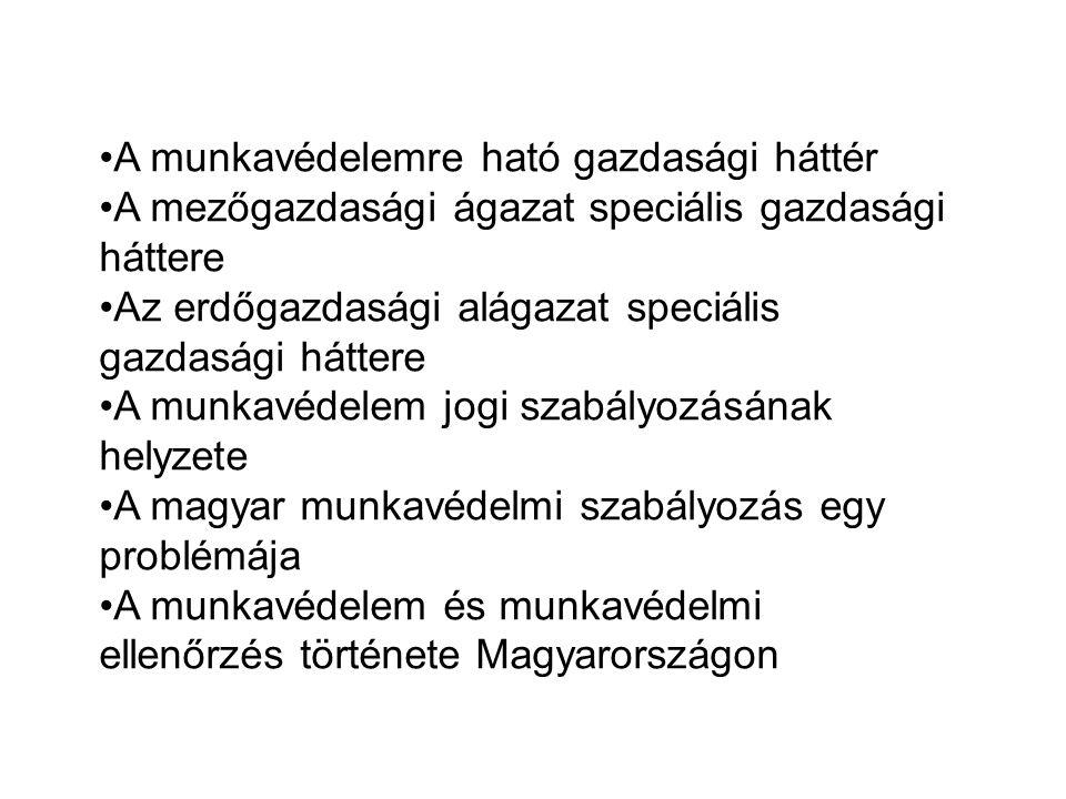 A munkavédelemre ható gazdasági háttér A mezőgazdasági ágazat speciális gazdasági háttere Az erdőgazdasági alágazat speciális gazdasági háttere A munkavédelem jogi szabályozásának helyzete A magyar munkavédelmi szabályozás egy problémája A munkavédelem és munkavédelmi ellenőrzés története Magyarországon