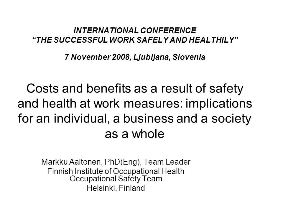 "INTERNATIONAL CONFERENCE ""THE SUCCESSFUL WORK SAFELY AND HEALTHILY"" 7 November 2008, Ljubljana, Slovenia Costs and benefits as a result of safety and"