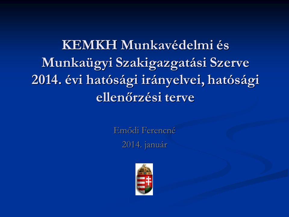 KEMKH Munkavédelmi és Munkaügyi Szakigazgatási Szerve 2014. évi hatósági irányelvei, hatósági ellenőrzési terve Emődi Ferencné 2014. január