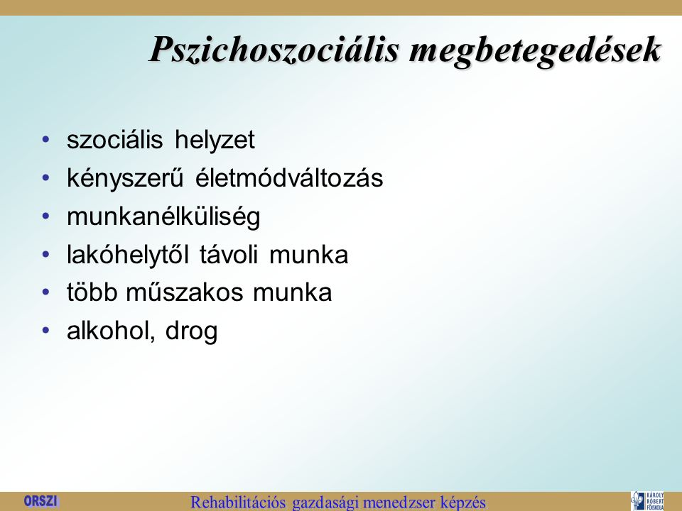 Pszichoszociális megbetegedések szociális helyzet kényszerű életmódváltozás munkanélküliség lakóhelytől távoli munka több műszakos munka alkohol, drog