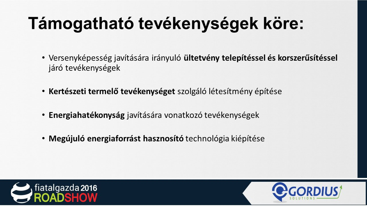 Támogatható tevékenységek köre: Versenyképesség javítására irányuló ültetvény telepítéssel és korszerűsítéssel járó tevékenységek Kertészeti termelő tevékenységet szolgáló létesítmény építése Energiahatékonyság javítására vonatkozó tevékenységek Megújuló energiaforrást hasznosító technológia kiépítése