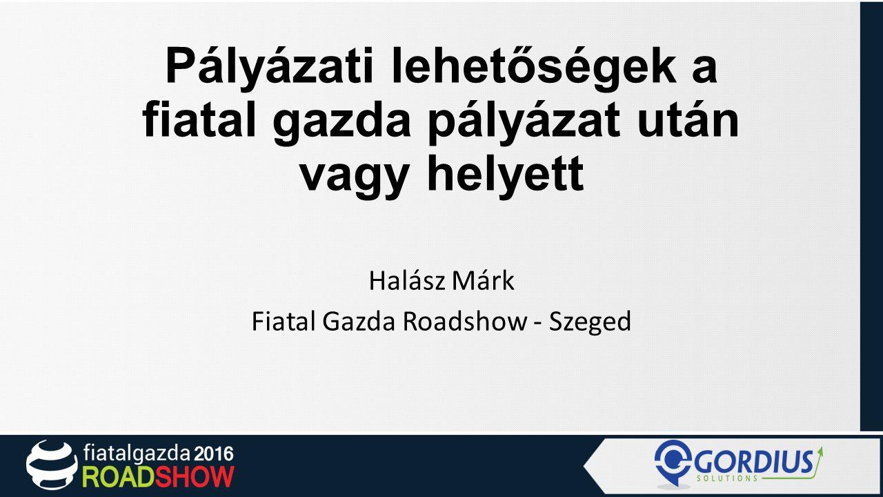 Pályázati lehetőségek a fiatal gazda pályázat után vagy helyett Halász Márk Fiatal Gazda Roadshow - Szeged