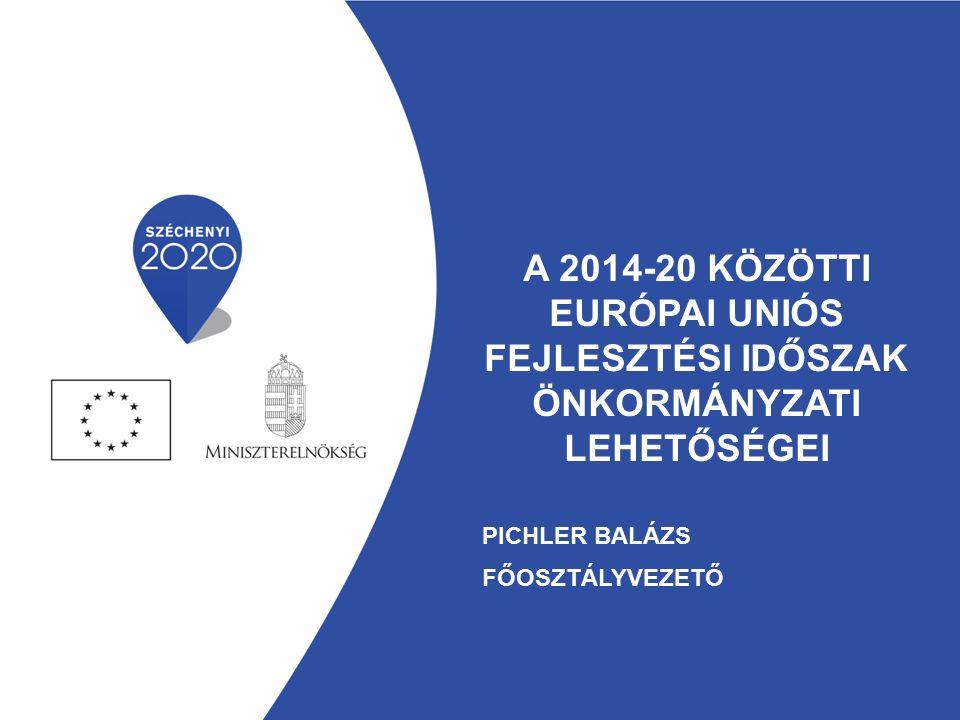 A 2014-20 KÖZÖTTI EURÓPAI UNIÓS FEJLESZTÉSI IDŐSZAK ÖNKORMÁNYZATI LEHETŐSÉGEI PICHLER BALÁZS FŐOSZTÁLYVEZETŐ