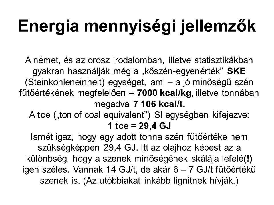 """Energia mennyiségi jellemzők A német, és az orosz irodalomban, illetve statisztikákban gyakran használják még a """"kőszén-egyenérték SKE (Steinkohleneinheit) egységet, ami – a jó minőségű szén fűtőértékének megfelelően – 7000 kcal/kg, illetve tonnában megadva 7 106 kcal/t."""