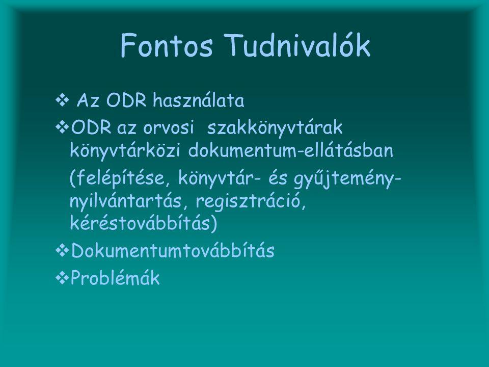 Fontos Tudnivalók  A Az ODR használata OODR az orvosi szakkönyvtárak könyvtárközi dokumentum-ellátásban (felépítése, könyvtár- és gyűjtemény- nyilvántartás, regisztráció, kéréstovábbítás) DDokumentumtovábbítás PProblémák