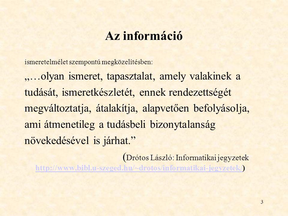 """3 Az információ ismeretelmélet szempontú megközelítésben: """"…olyan ismeret, tapasztalat, amely valakinek a tudását, ismeretkészletét, ennek rendezettségét megváltoztatja, átalakítja, alapvetően befolyásolja, ami átmenetileg a tudásbeli bizonytalanság növekedésével is járhat. ( Drótos László: Informatikai jegyzetek http://www.bibl.u-szeged.hu/~drotos/informatikai-jegyzetek/) http://www.bibl.u-szeged.hu/~drotos/informatikai-jegyzetek/"""