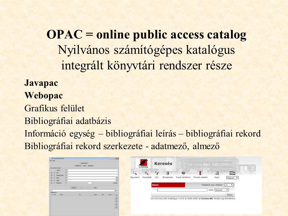 OPAC = online public access catalog Nyilvános számítógépes katalógus integrált könyvtári rendszer része Javapac Webopac Grafikus felület Bibliográfiai adatbázis Információ egység – bibliográfiai leírás – bibliográfiai rekord Bibliográfiai rekord szerkezete - adatmező, almező