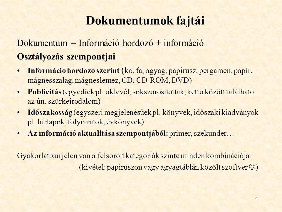 4 Dokumentumok fajtái Dokumentum = Információ hordozó + információ Osztályozás szempontjai Információ hordozó szerint ( kő, fa, agyag, papirusz, pergamen, papír, mágnesszalag, mágneslemez, CD, CD-ROM, DVD) Publicitás (egyediek pl.