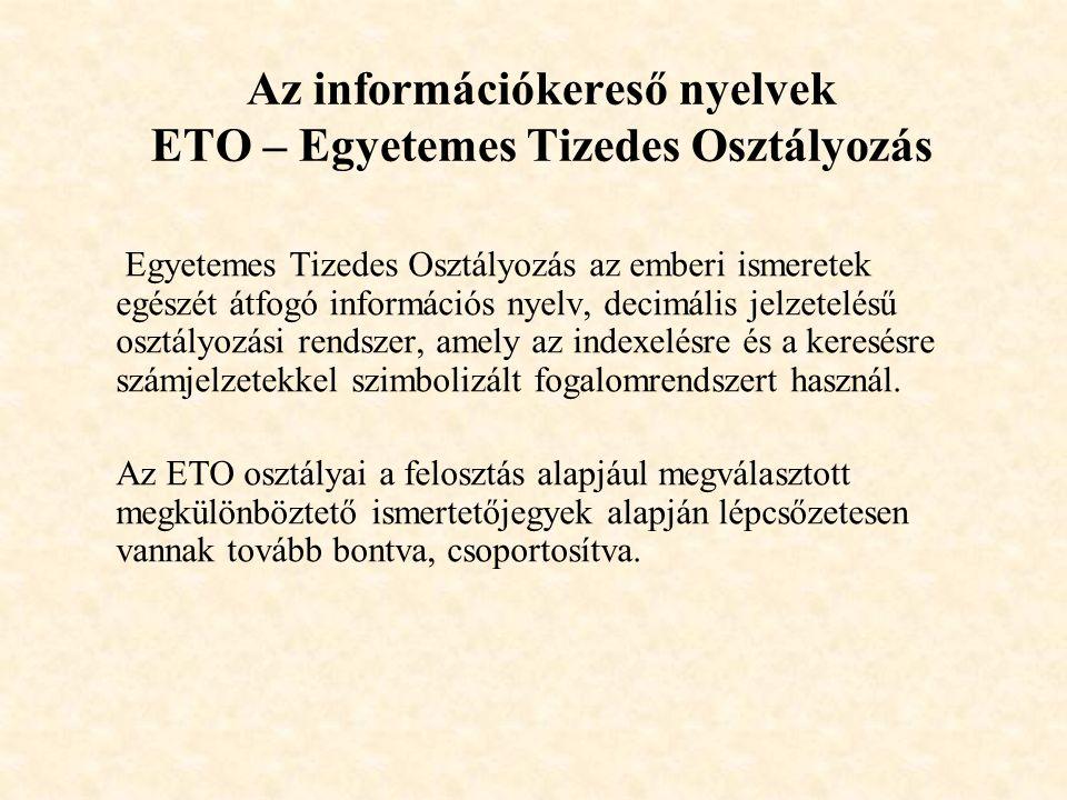 Az információkereső nyelvek ETO – Egyetemes Tizedes Osztályozás Egyetemes Tizedes Osztályozás az emberi ismeretek egészét átfogó információs nyelv, decimális jelzetelésű osztályozási rendszer, amely az indexelésre és a keresésre számjelzetekkel szimbolizált fogalomrendszert használ.