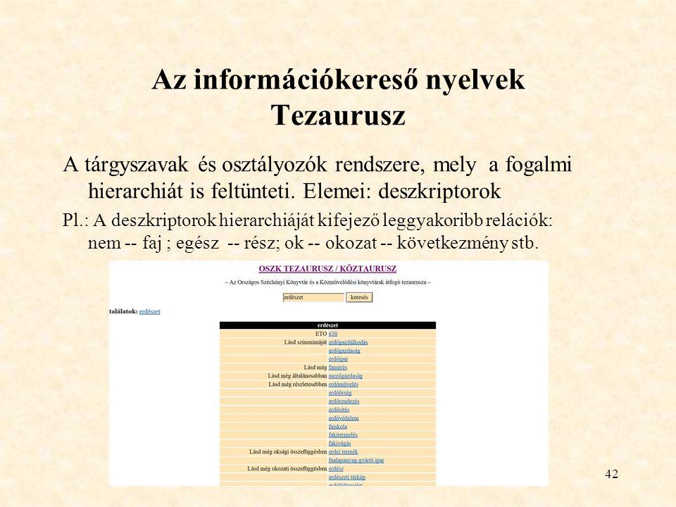 42 Az információkereső nyelvek Tezaurusz A tárgyszavak és osztályozók rendszere, mely a fogalmi hierarchiát is feltünteti.