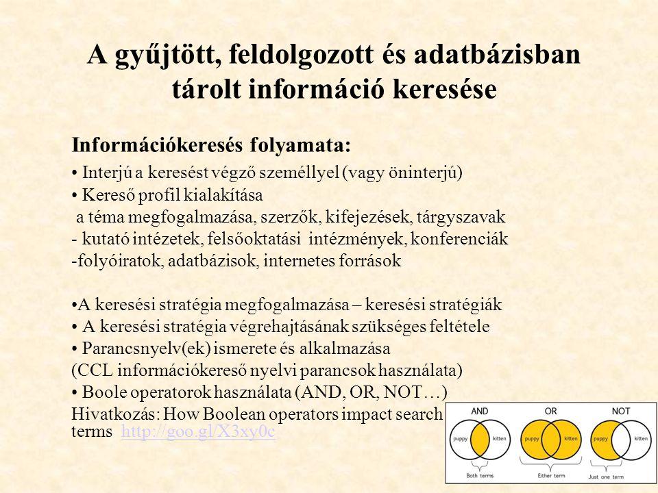 A gyűjtött, feldolgozott és adatbázisban tárolt információ keresése Információkeresés folyamata: Interjú a keresést végző személlyel (vagy öninterjú) Kereső profil kialakítása a téma megfogalmazása, szerzők, kifejezések, tárgyszavak - kutató intézetek, felsőoktatási intézmények, konferenciák -folyóiratok, adatbázisok, internetes források A keresési stratégia megfogalmazása – keresési stratégiák A keresési stratégia végrehajtásának szükséges feltétele Parancsnyelv(ek) ismerete és alkalmazása (CCL információkereső nyelvi parancsok használata) Boole operatorok használata (AND, OR, NOT…) Hivatkozás: How Boolean operators impact search terms http://goo.gl/X3xy0chttp://goo.gl/X3xy0c