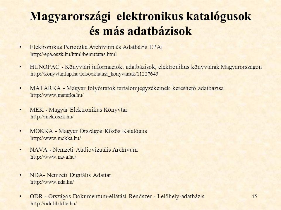 45 Magyarországi elektronikus katalógusok és más adatbázisok Elektronikus Periodika Archívum és Adatbázis EPA l l http://epa.oszk.hu/html/bemutatas.html HUNOPAC - Könyvtári információk, adatbázisok, elektronikus könyvtárak Magyarországon http://konyvtar.lap.hu/felsooktatasi_konyvtarak/11227643 MATARKA - Magyar folyóiratok tartalomjegyzékeinek kereshető adatbázisa http://www.matarka.hu/ MEK - Magyar Elektronikus Könyvtár http://mek.oszk.hu/ MOKKA - Magyar Országos Közös Katalógus http://www.mokka.hu/ NAVA - Nemzeti Audiovizuális Archívum http://www.nava.hu/ NDA- Nemzeti Digitális Adattár http://www.nda.hu/ ODR - Országos Dokumentum-ellátási Rendszer - Lelőhely-adatbázis http://odr.lib.klte.hu/