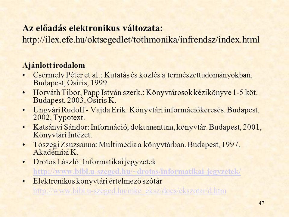 47 Az előadás elektronikus változata: http://ilex.efe.hu/oktsegedlet/tothmonika/infrendsz/index.html Ajánlott irodalom Csermely Péter et al.: Kutatás és közlés a természettudományokban, Budapest, Osiris, 1999.
