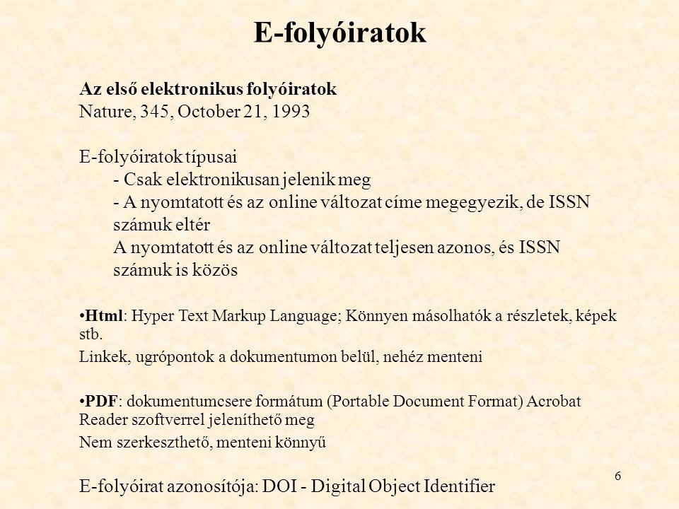 6 E-folyóiratok Az első elektronikus folyóiratok Nature, 345, October 21, 1993 E-folyóiratok típusai - Csak elektronikusan jelenik meg - A nyomtatott és az online változat címe megegyezik, de ISSN számuk eltér A nyomtatott és az online változat teljesen azonos, és ISSN számuk is közös Html: Hyper Text Markup Language; Könnyen másolhatók a részletek, képek stb.