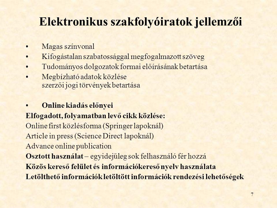 7 Elektronikus szakfolyóiratok jellemzői Magas színvonal Kifogástalan szabatossággal megfogalmazott szöveg Tudományos dolgozatok formai előírásának betartása Megbízható adatok közlése szerzői jogi törvények betartása Online kiadás előnyei Elfogadott, folyamatban levő cikk közlése: Online first közlésforma (Springer lapoknál) Article in press (Science Direct lapoknál) Advance online publication Osztott használat – egyidejűleg sok felhasználó fér hozzá Közös kereső felület és információkereső nyelv használata Letölthető információk letöltött információk rendezési lehetőségek