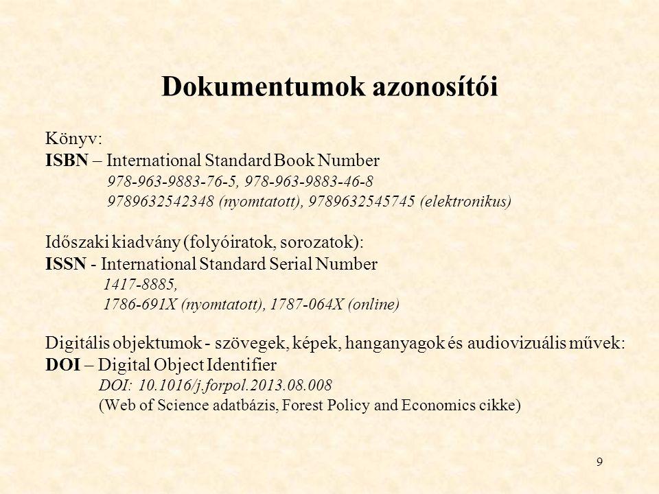 9 Dokumentumok azonosítói Könyv: ISBN – International Standard Book Number 978-963-9883-76-5, 978-963-9883-46-8 9789632542348 (nyomtatott), 9789632545745 (elektronikus) Időszaki kiadvány (folyóiratok, sorozatok): ISSN - International Standard Serial Number 1417-8885, 1786-691X (nyomtatott), 1787-064X (online) Digitális objektumok - szövegek, képek, hanganyagok és audiovizuális művek: DOI – Digital Object Identifier DOI: 10.1016/j.forpol.2013.08.008 (Web of Science adatbázis, Forest Policy and Economics cikke)