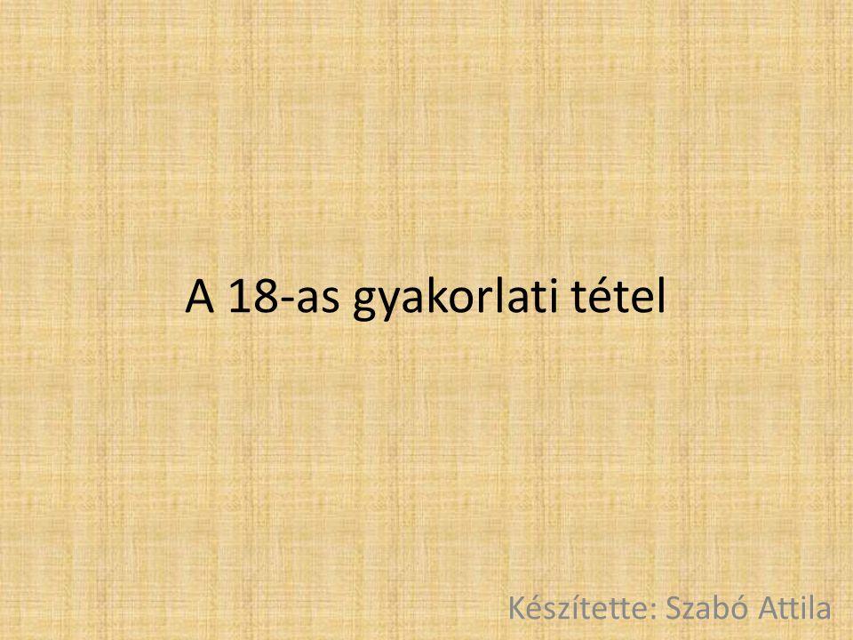 A 18-as gyakorlati tétel Készítette: Szabó Attila