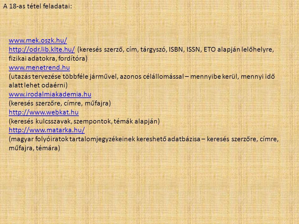 A 18-as tétel feladatai: www.mek.oszk.hu/ http://odr.lib.klte.hu/http://odr.lib.klte.hu/ (keresés szerző, cím, tárgyszó, ISBN, ISSN, ETO alapján lelőhelyre, fizikai adatokra, fordítóra) www.menetrend.hu (utazás tervezése többféle járművel, azonos célállomással – mennyibe kerül, mennyi idő alatt lehet odaérni) www.irodalmiakademia.hu (keresés szerzőre, címre, műfajra) http://www.webkat.hu (keresés kulcsszavak, szempontok, témák alapján) http://www.matarka.hu/ (magyar folyóiratok tartalomjegyzékeinek kereshető adatbázisa – keresés szerzőre, címre, műfajra, témára)