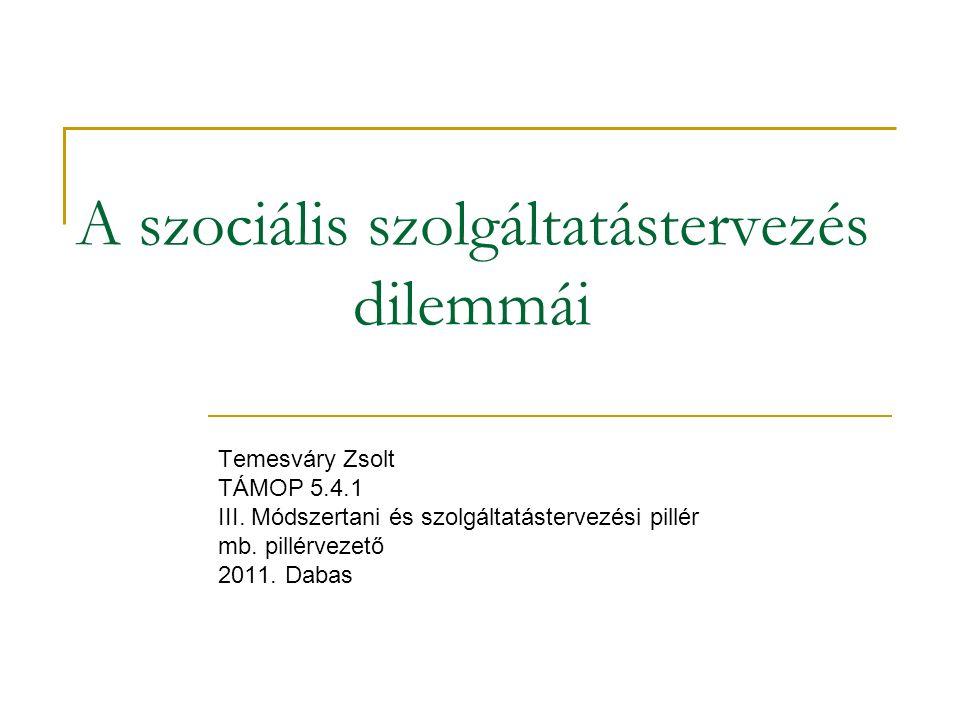 A szociális szolgáltatástervezés dilemmái Temesváry Zsolt TÁMOP 5.4.1 III.