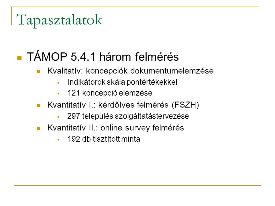 Tapasztalatok TÁMOP 5.4.1 három felmérés Kvalitatív: koncepciók dokumentumelemzése  Indikátorok skála pontértékekkel  121 koncepció elemzése Kvantitatív I.: kérdőíves felmérés (FSZH)  297 település szolgáltatástervezése Kvantitatív II.: online survey felmérés  192 db tisztított minta
