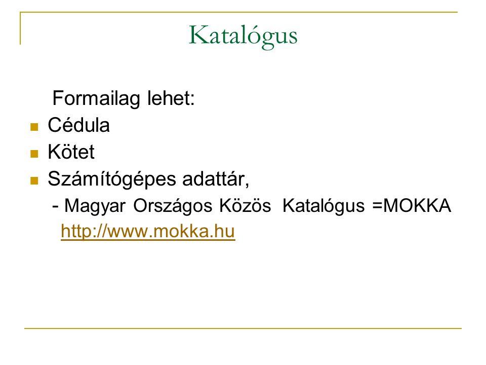 Katalógus Formailag lehet: Cédula Kötet Számítógépes adattár, - Magyar Országos Közös Katalógus =MOKKA http://www.mokka.hu