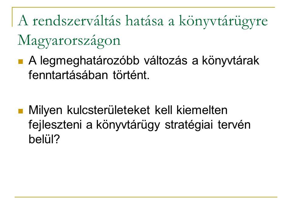 A rendszerváltás hatása a könyvtárügyre Magyarországon A legmeghatározóbb változás a könyvtárak fenntartásában történt. Milyen kulcsterületeket kell k