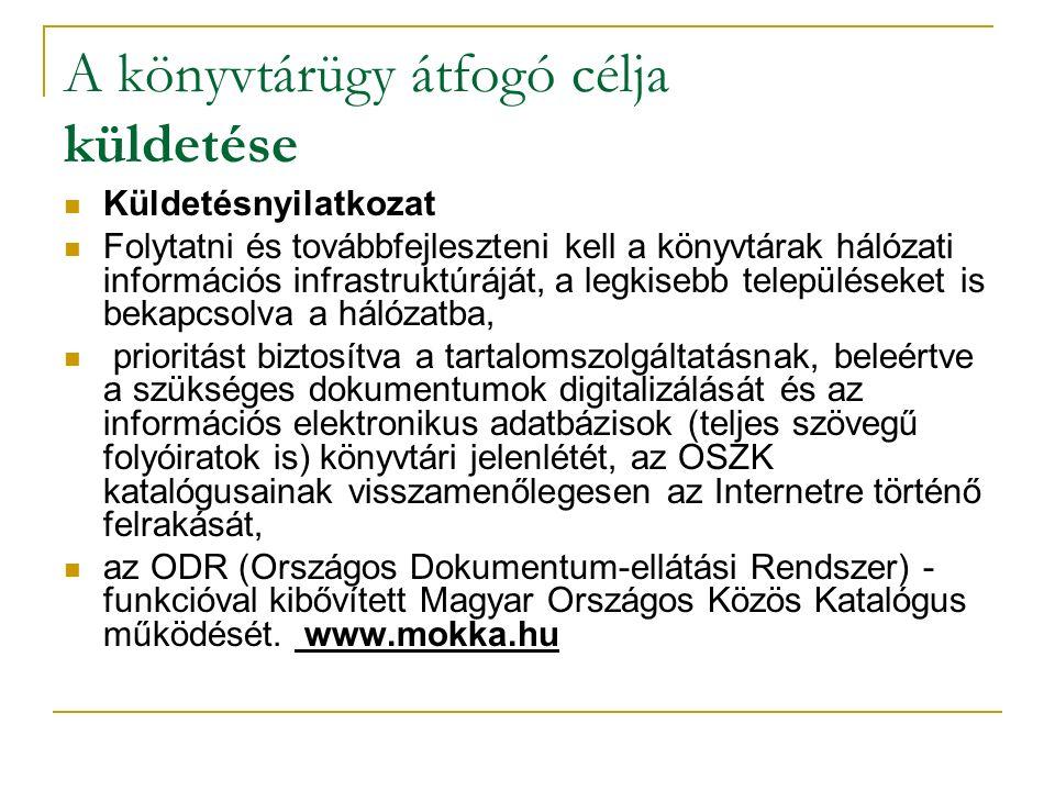 A könyvtárügy átfogó célja küldetése Küldetésnyilatkozat Folytatni és továbbfejleszteni kell a könyvtárak hálózati információs infrastruktúráját, a legkisebb településeket is bekapcsolva a hálózatba, prioritást biztosítva a tartalomszolgáltatásnak, beleértve a szükséges dokumentumok digitalizálását és az információs elektronikus adatbázisok (teljes szövegű folyóiratok is) könyvtári jelenlétét, az OSZK katalógusainak visszamenőlegesen az Internetre történő felrakását, az ODR (Országos Dokumentum-ellátási Rendszer) - funkcióval kibővített Magyar Országos Közös Katalógus működését.
