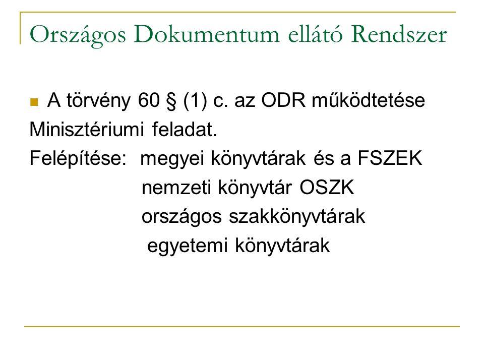 Országos Dokumentum ellátó Rendszer A törvény 60 § (1) c. az ODR működtetése Minisztériumi feladat. Felépítése: megyei könyvtárak és a FSZEK nemzeti k