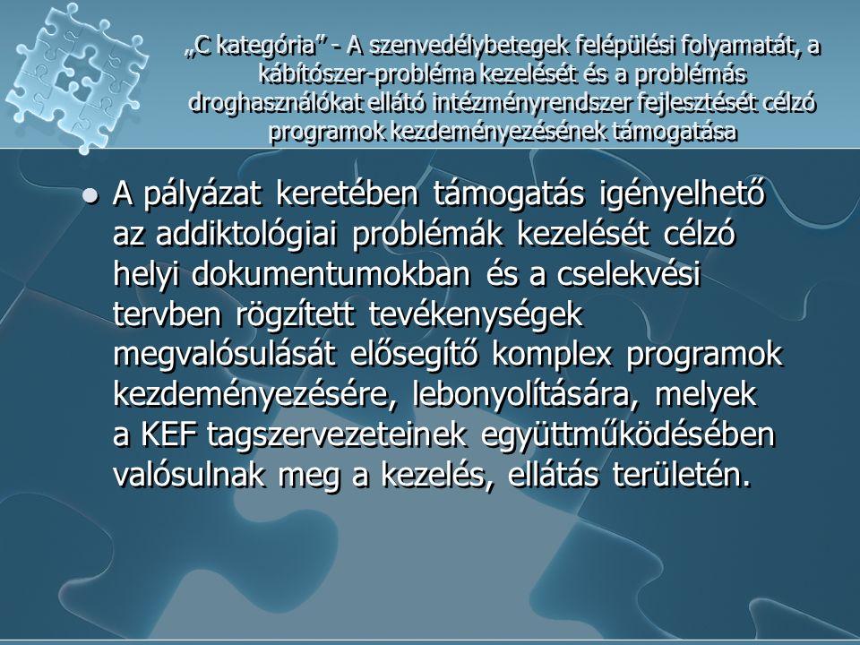 """""""C kategória - A szenvedélybetegek felépülési folyamatát, a kábítószer-probléma kezelését és a problémás droghasználókat ellátó intézményrendszer fejlesztését célzó programok kezdeményezésének támogatása A pályázat keretében támogatás igényelhető az addiktológiai problémák kezelését célzó helyi dokumentumokban és a cselekvési tervben rögzített tevékenységek megvalósulását elősegítő komplex programok kezdeményezésére, lebonyolítására, melyek a KEF tagszervezeteinek együttműködésében valósulnak meg a kezelés, ellátás területén."""