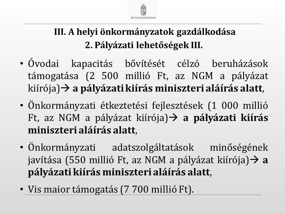 Óvodai kapacitás bővítését célzó beruházások támogatása (2 500 millió Ft, az NGM a pályázat kiírója)  a pályázati kiírás miniszteri aláírás alatt, Önkormányzati étkeztetési fejlesztések (1 000 millió Ft, az NGM a pályázat kiírója)  a pályázati kiírás miniszteri aláírás alatt, Önkormányzati adatszolgáltatások minőségének javítása (550 millió Ft, az NGM a pályázat kiírója)  a pályázati kiírás miniszteri aláírás alatt, Vis maior támogatás (7 700 millió Ft).