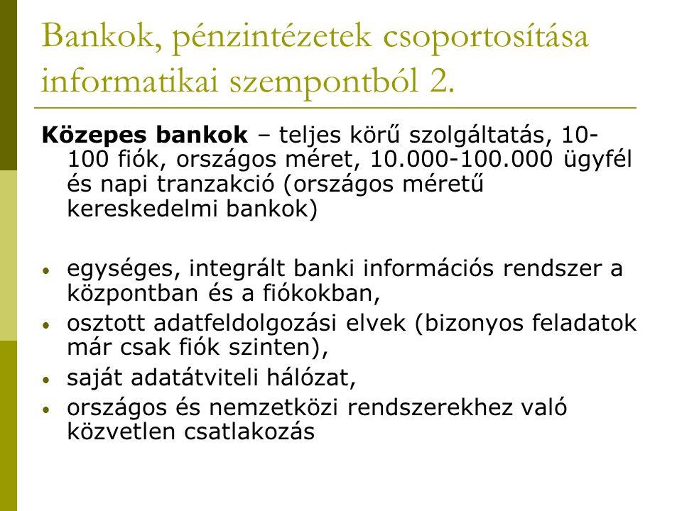 Bankok, pénzintézetek csoportosítása informatikai szempontból 2. Közepes bankok – teljes körű szolgáltatás, 10- 100 fiók, országos méret, 10.000-100.0