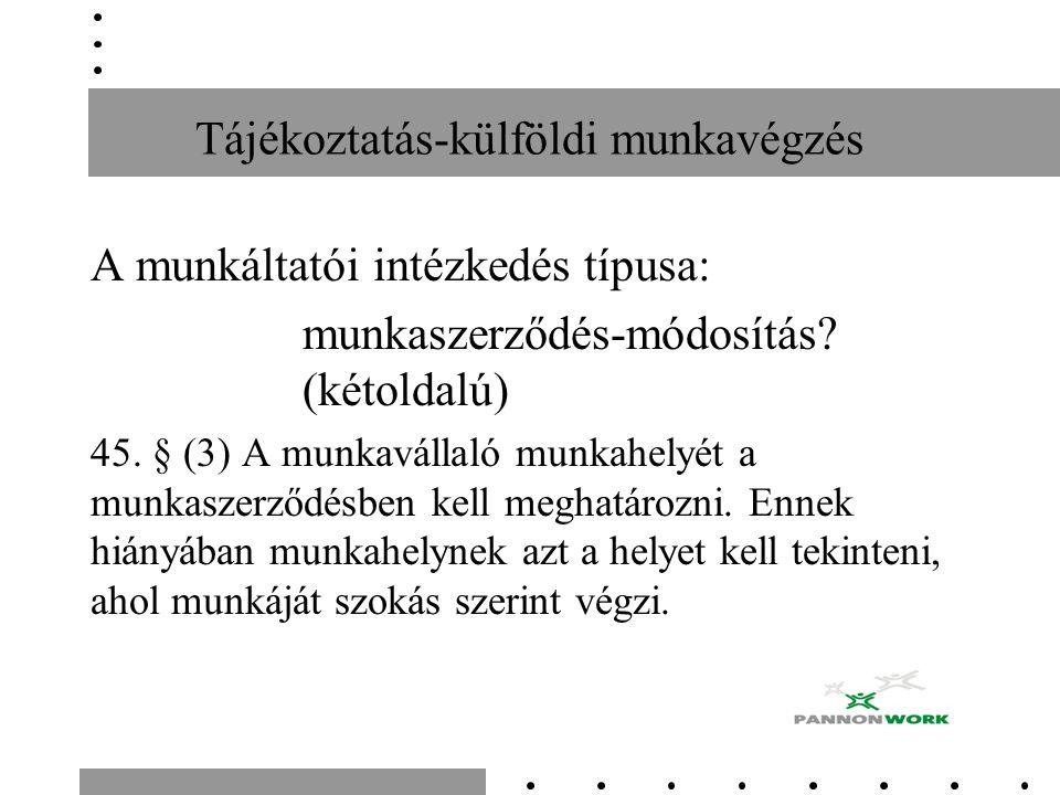 Tájékoztatás-külföldi munkavégzés A munkáltatói intézkedés típusa: munkaszerződés-módosítás? (kétoldalú) 45. § (3) A munkavállaló munkahelyét a munkas