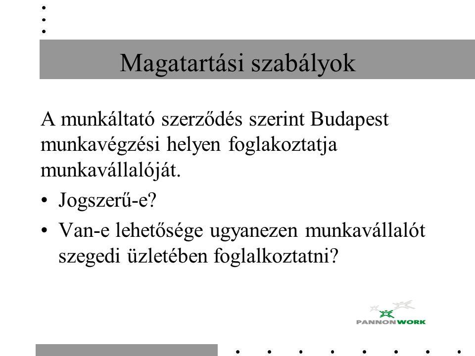 Magatartási szabályok A munkáltató szerződés szerint Budapest munkavégzési helyen foglakoztatja munkavállalóját.