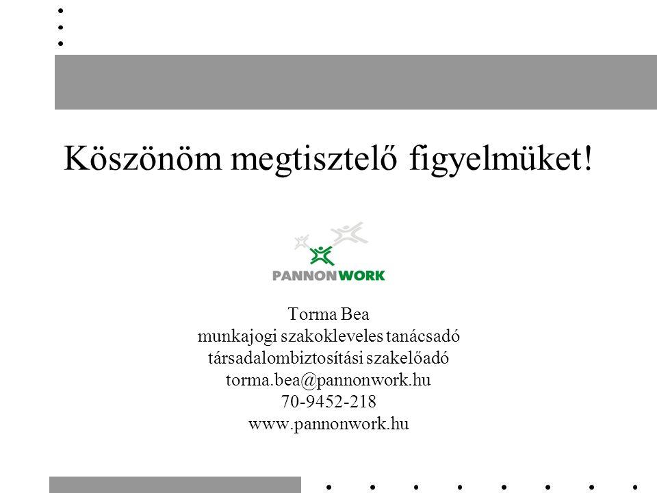Köszönöm megtisztelő figyelmüket! Torma Bea munkajogi szakokleveles tanácsadó társadalombiztosítási szakelőadó torma.bea@pannonwork.hu 70-9452-218 www