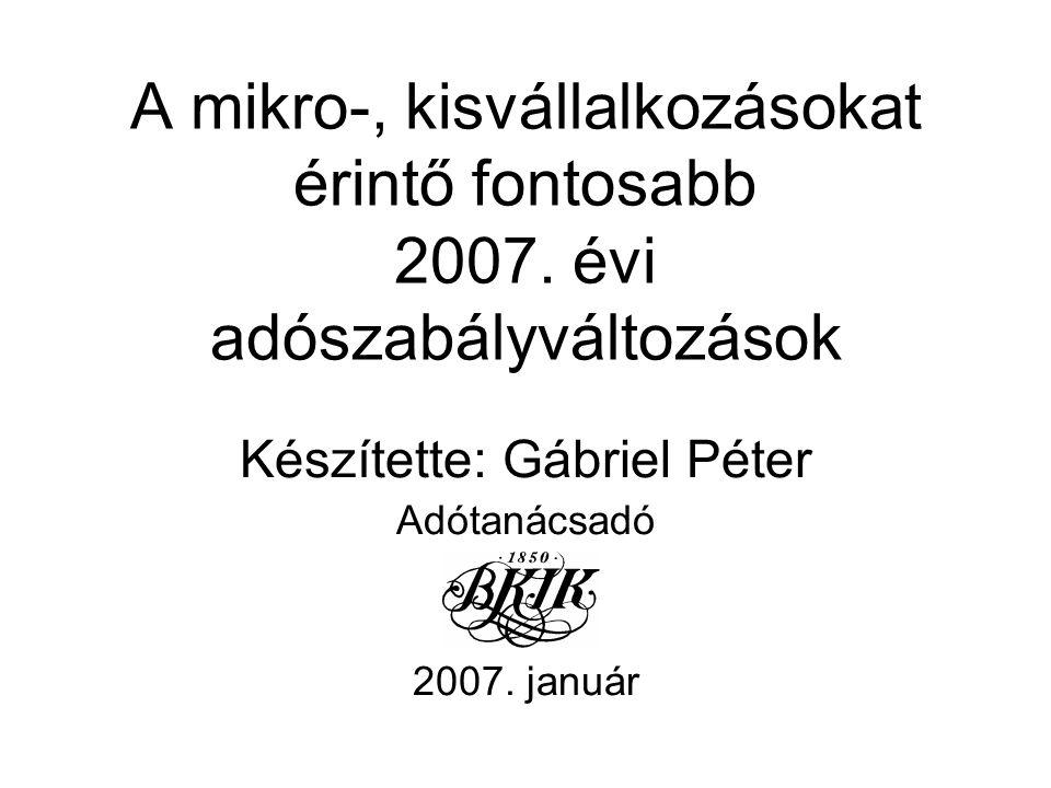 A mikro-, kisvállalkozásokat érintő fontosabb 2007. évi adószabályváltozások Készítette: Gábriel Péter Adótanácsadó 2007. január