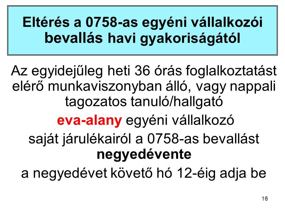 16 Eltérés a 0758-as egyéni vállalkozói bevallás havi gyakoriságától Az egyidejűleg heti 36 órás foglalkoztatást elérő munkaviszonyban álló, vagy nappali tagozatos tanuló/hallgató eva-alany egyéni vállalkozó saját járulékairól a 0758-as bevallást negyedévente a negyedévet követő hó 12-éig adja be