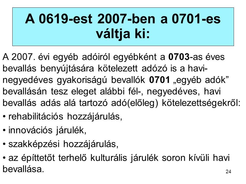 24 A 0619-est 2007-ben a 0701-es váltja ki: A 2007. évi egyéb adóiról egyébként a 0703-as éves bevallás benyújtására kötelezett adózó is a havi- negye