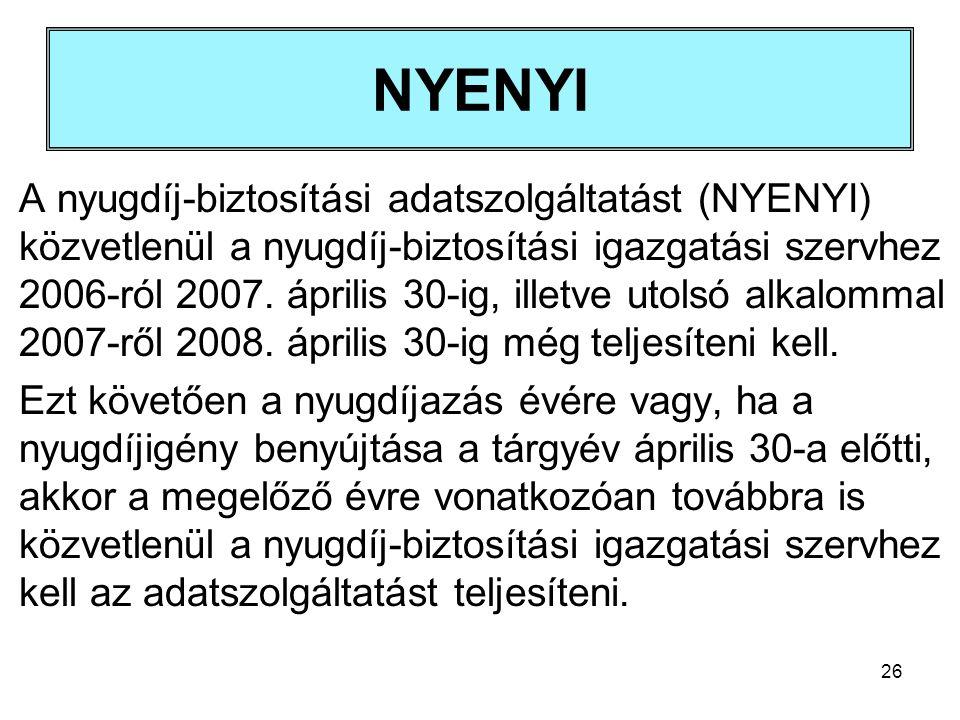 26 NYENYI A nyugdíj-biztosítási adatszolgáltatást (NYENYI) közvetlenül a nyugdíj-biztosítási igazgatási szervhez 2006-ról 2007. április 30-ig, illetve