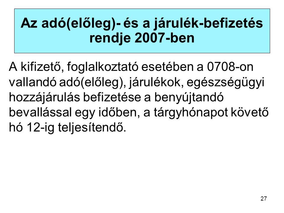 27 Az adó(előleg)- és a járulék-befizetés rendje 2007-ben A kifizető, foglalkoztató esetében a 0708-on vallandó adó(előleg), járulékok, egészségügyi hozzájárulás befizetése a benyújtandó bevallással egy időben, a tárgyhónapot követő hó 12-ig teljesítendő.