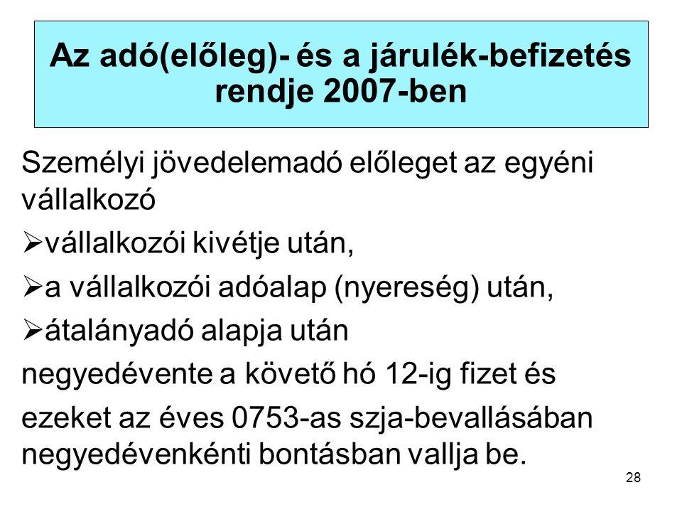 28 Az adó(előleg)- és a járulék-befizetés rendje 2007-ben Személyi jövedelemadó előleget az egyéni vállalkozó  vállalkozói kivétje után,  a vállalkozói adóalap (nyereség) után,  átalányadó alapja után negyedévente a követő hó 12-ig fizet és ezeket az éves 0753-as szja-bevallásában negyedévenkénti bontásban vallja be.