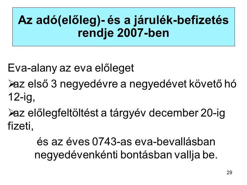 29 Az adó(előleg)- és a járulék-befizetés rendje 2007-ben Eva-alany az eva előleget  az első 3 negyedévre a negyedévet követő hó 12-ig,  az előlegfeltöltést a tárgyév december 20-ig fizeti, és az éves 0743-as eva-bevallásban negyedévenkénti bontásban vallja be.