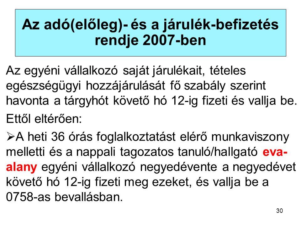30 Az adó(előleg)- és a járulék-befizetés rendje 2007-ben Az egyéni vállalkozó saját járulékait, tételes egészségügyi hozzájárulását fő szabály szerint havonta a tárgyhót követő hó 12-ig fizeti és vallja be.