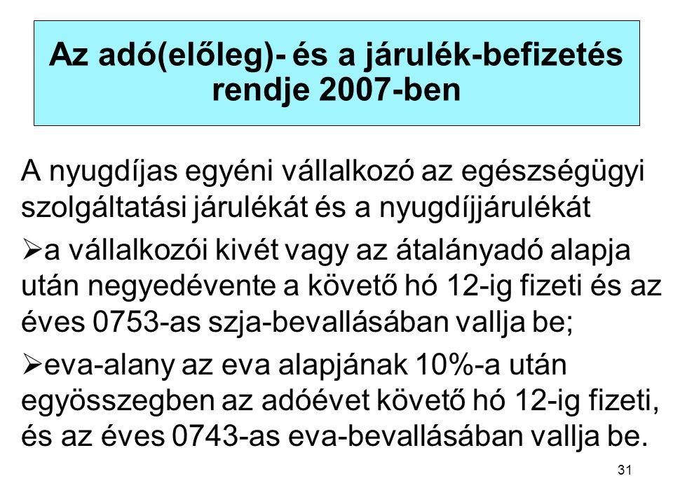 31 Az adó(előleg)- és a járulék-befizetés rendje 2007-ben A nyugdíjas egyéni vállalkozó az egészségügyi szolgáltatási járulékát és a nyugdíjjárulékát  a vállalkozói kivét vagy az átalányadó alapja után negyedévente a követő hó 12-ig fizeti és az éves 0753-as szja-bevallásában vallja be;  eva-alany az eva alapjának 10%-a után egyösszegben az adóévet követő hó 12-ig fizeti, és az éves 0743-as eva-bevallásában vallja be.