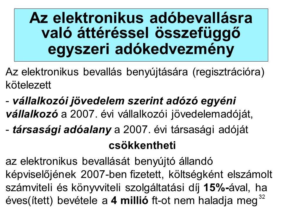 32 Az elektronikus adóbevallásra való áttéréssel összefüggő egyszeri adókedvezmény Az elektronikus bevallás benyújtására (regisztrációra) kötelezett - vállalkozói jövedelem szerint adózó egyéni vállalkozó a 2007.